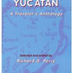 Exploring Yucatan: A Traveler's Anthology, selected and edited by Richard D. Perry
